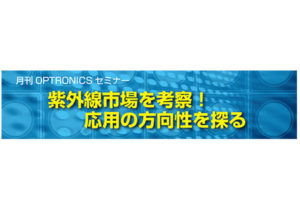 【PR】月刊OPTRONICSセミナー 「紫外線市場を考察!応用の方向性を探る」